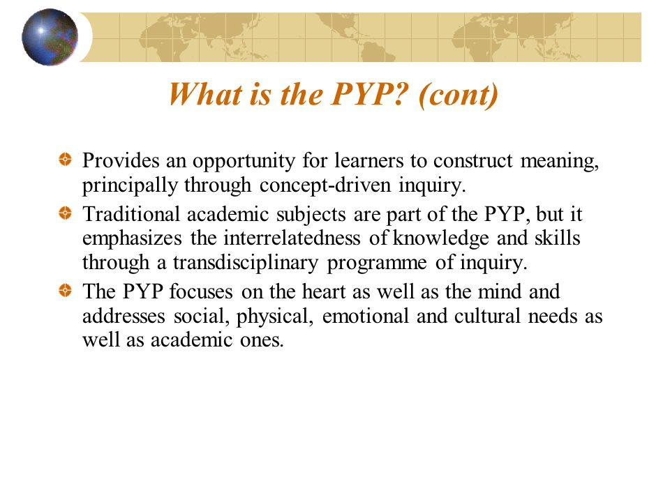 What is the PYP (cont) Provides an opportunity for learners to construct meaning, principally through concept-driven inquiry.
