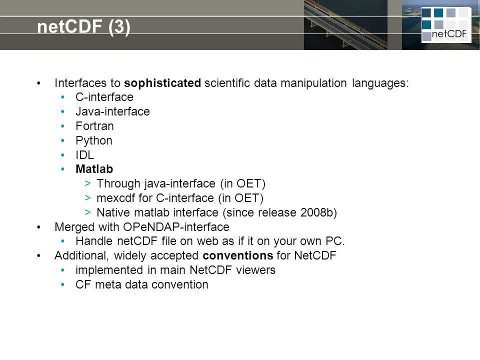 netCDF (3) Interfaces to sophisticated scientific data manipulation languages: C-interface. Java-interface.