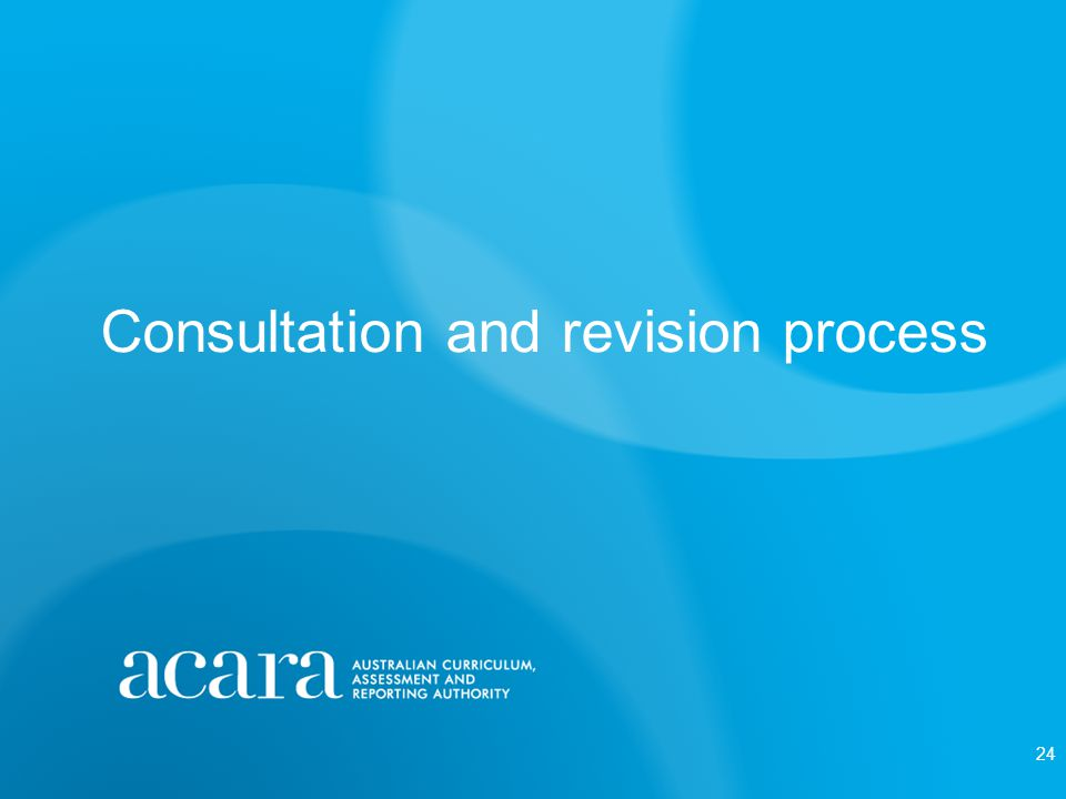 Consultation process ACARA manages the consultation process that informs Australian Curriculum shaping and writing.