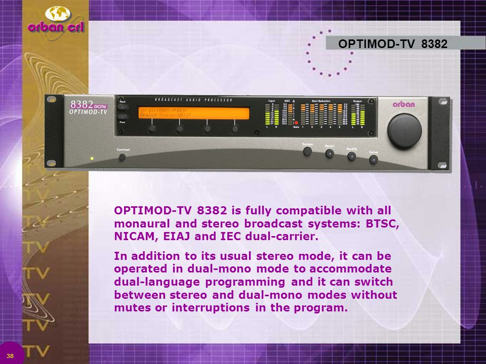 OPTIMOD-TV 8382 OPTIMOD-TV 8382 is fully compatible with all monaural and stereo broadcast systems: BTSC, NICAM, EIAJ and IEC dual-carrier.