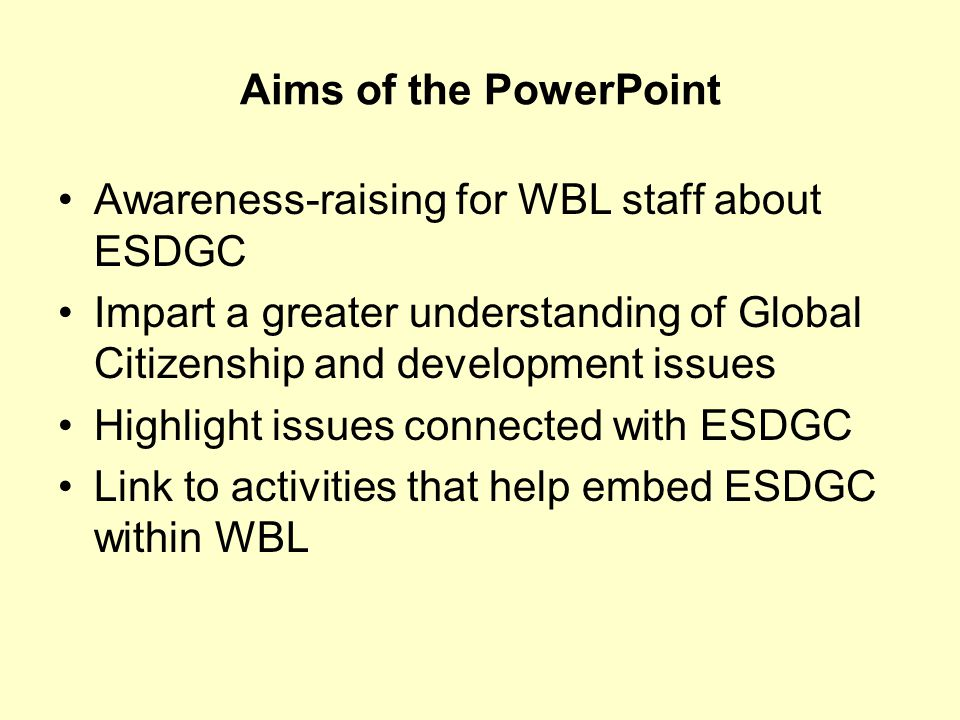 Aims of the PowerPoint Awareness-raising for WBL staff about ESDGC. Impart a greater understanding of Global Citizenship and development issues.