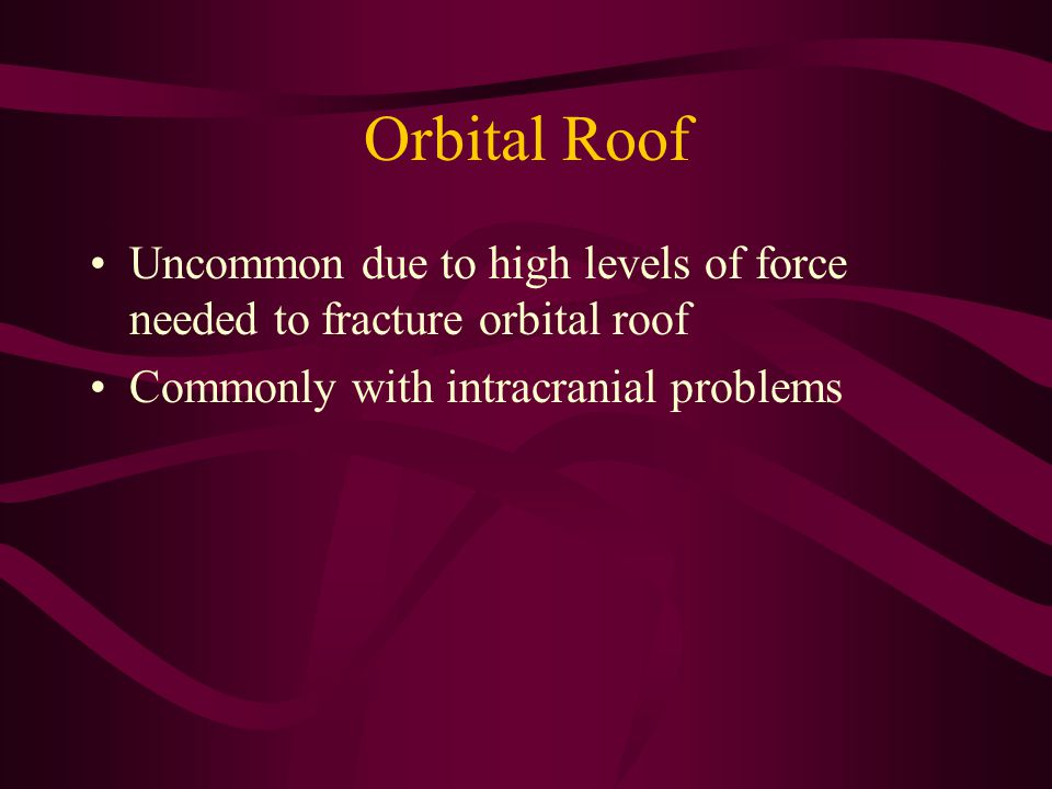 Orbital Roof Uncommon due to high levels of force needed to fracture orbital roof.