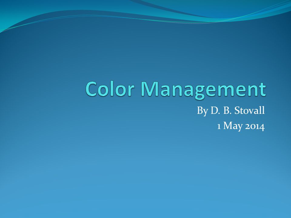 Color Management By D. B. Stovall 1 May 2014