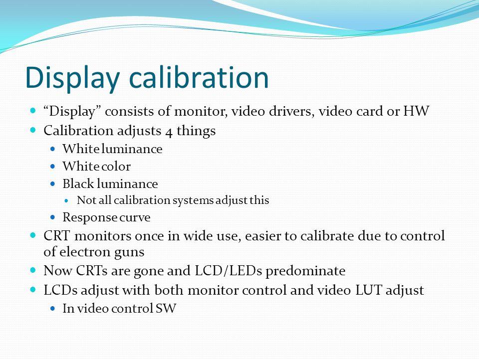 Display calibration Display consists of monitor, video drivers, video card or HW. Calibration adjusts 4 things.