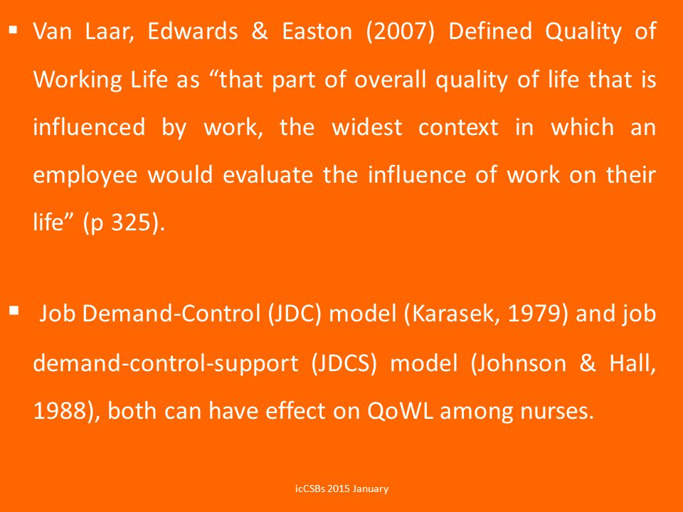 Van Laar, Edwards & Easton (2007) Defined Quality of Working Life as that part of overall quality of life that is influenced by work, the widest context in which an employee would evaluate the influence of work on their life (p 325).