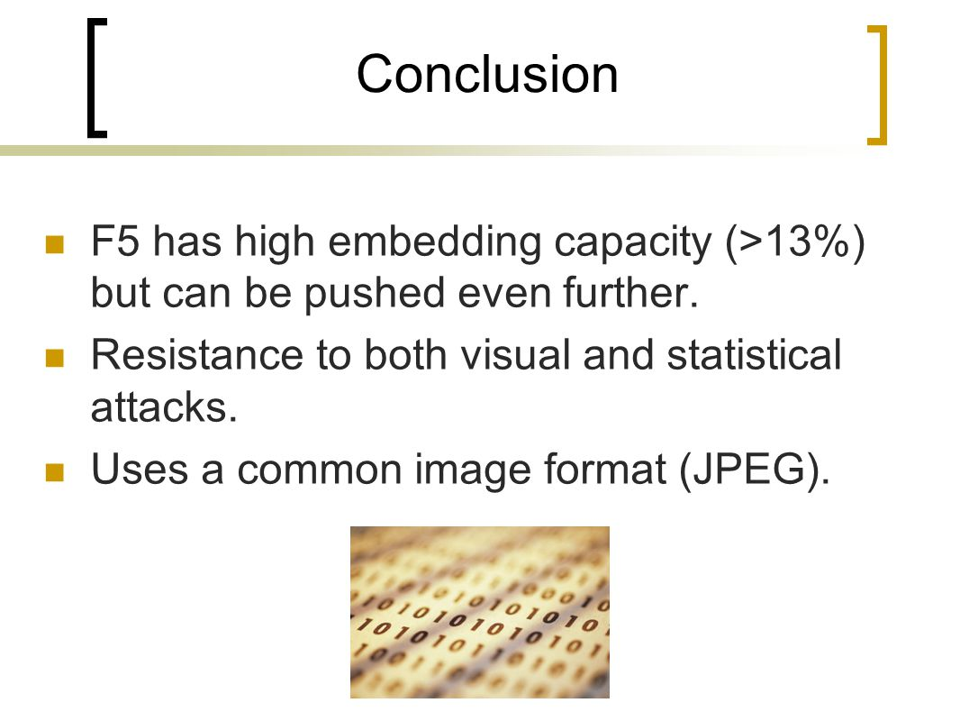 Conclusion F5 has high embedding capacity (>13%) but can be pushed even further. Resistance to both visual and statistical attacks.