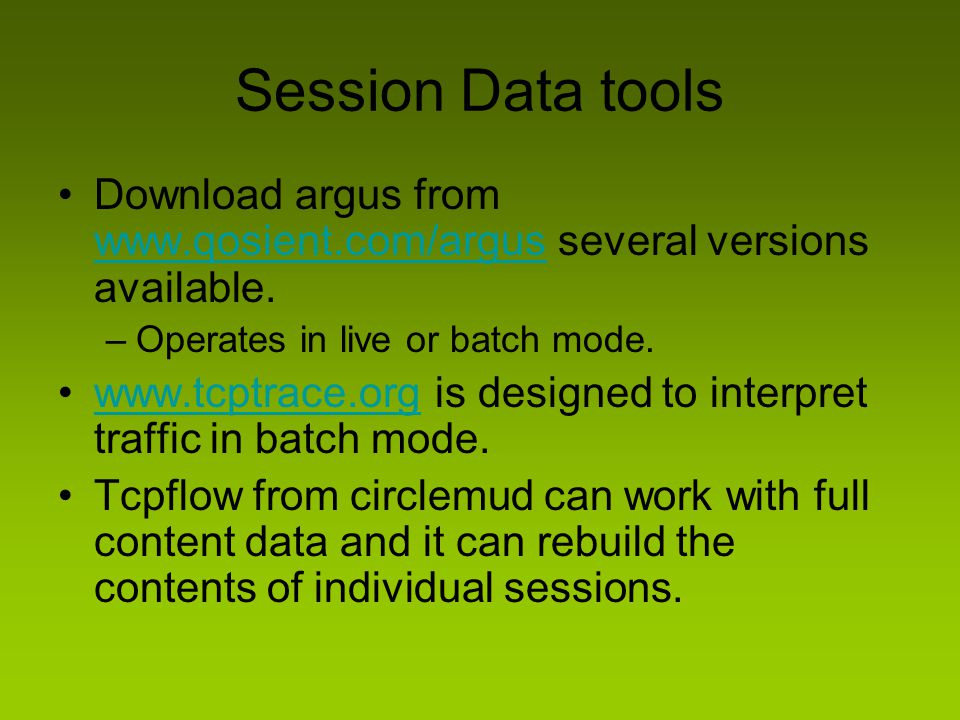 Session Data tools Download argus from www.qosient.com/argus several versions available. Operates in live or batch mode.