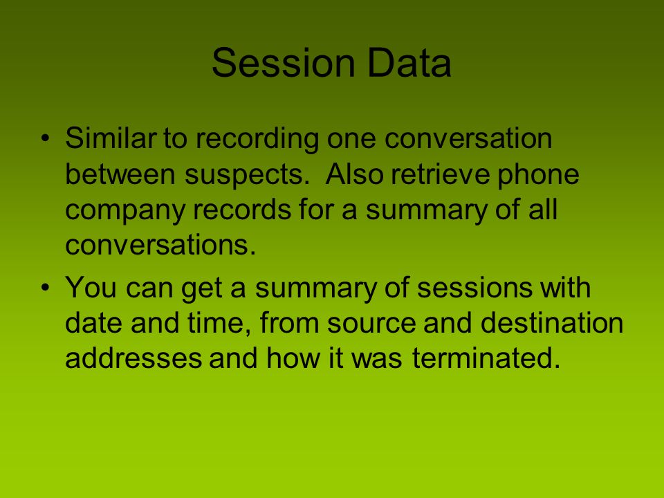 Session Data Similar to recording one conversation between suspects. Also retrieve phone company records for a summary of all conversations.