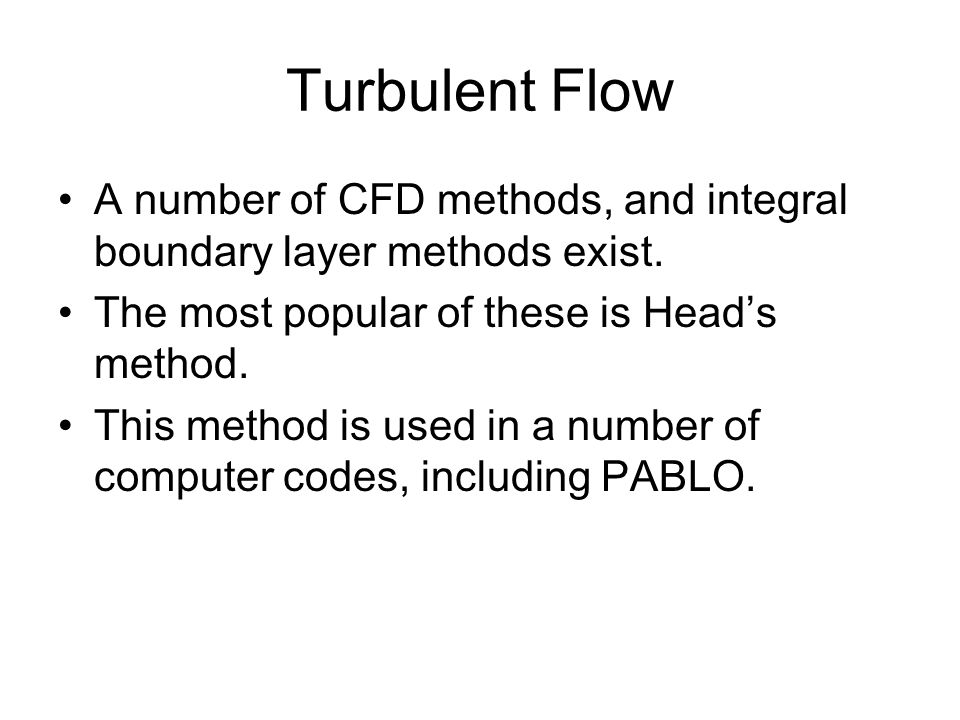 Turbulent Flow A number of CFD methods, and integral boundary layer methods exist. The most popular of these is Head's method.