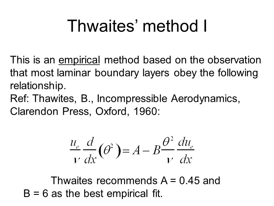 Thwaites' method I This is an empirical method based on the observation that most laminar boundary layers obey the following relationship.