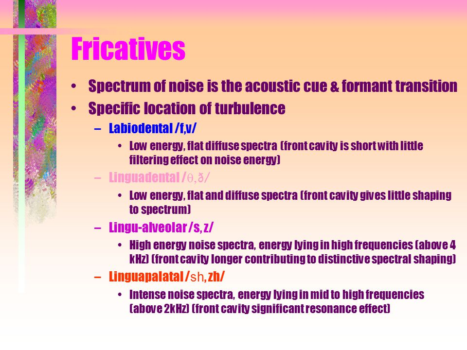 Fricatives Spectrum of noise is the acoustic cue & formant transition