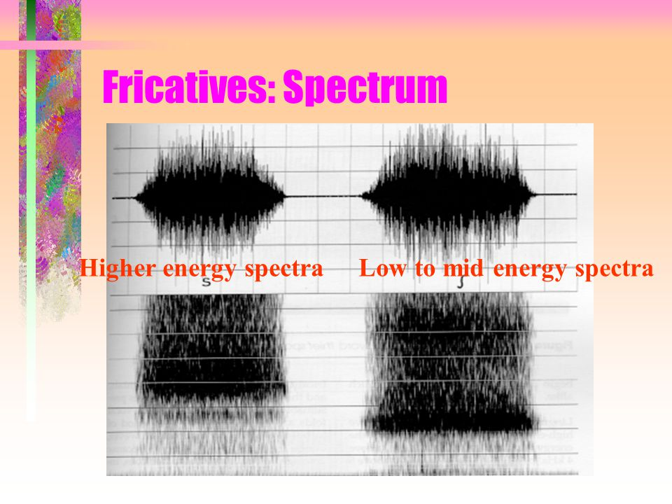 Fricatives: Spectrum Higher energy spectra Low to mid energy spectra