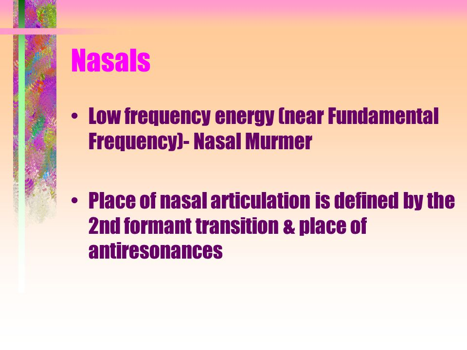 Nasals Low frequency energy (near Fundamental Frequency)- Nasal Murmer