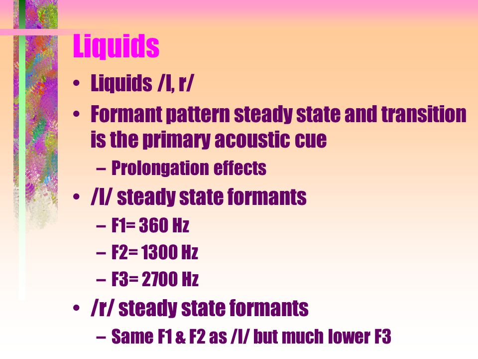 Liquids Liquids /l, r/ Formant pattern steady state and transition is the primary acoustic cue. Prolongation effects.