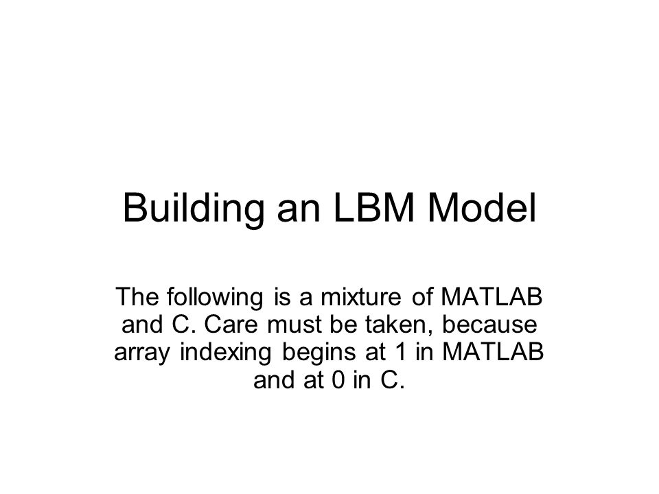 Building an LBM Model The following is a mixture of MATLAB and C.