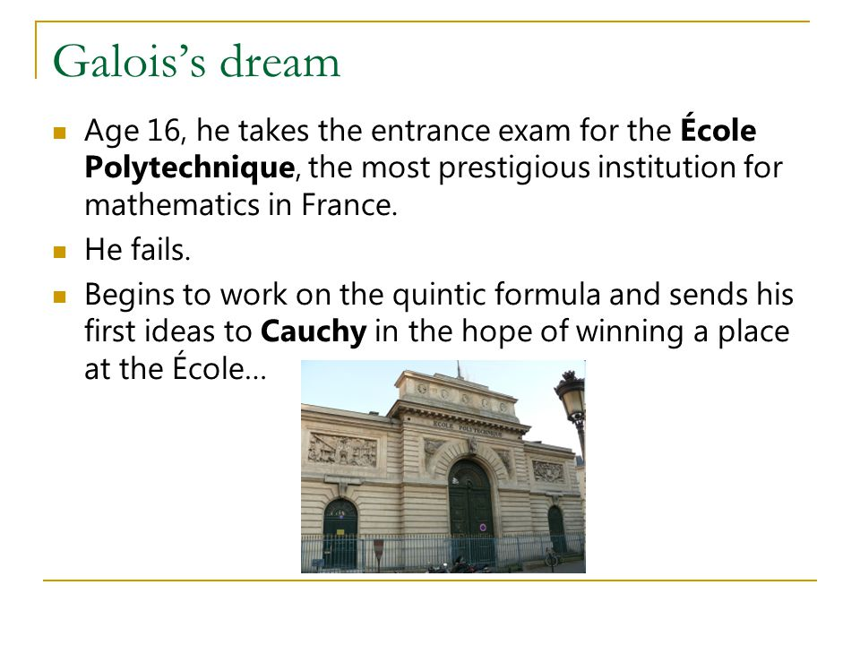 Galois's dream Age 16, he takes the entrance exam for the École Polytechnique, the most prestigious institution for mathematics in France.