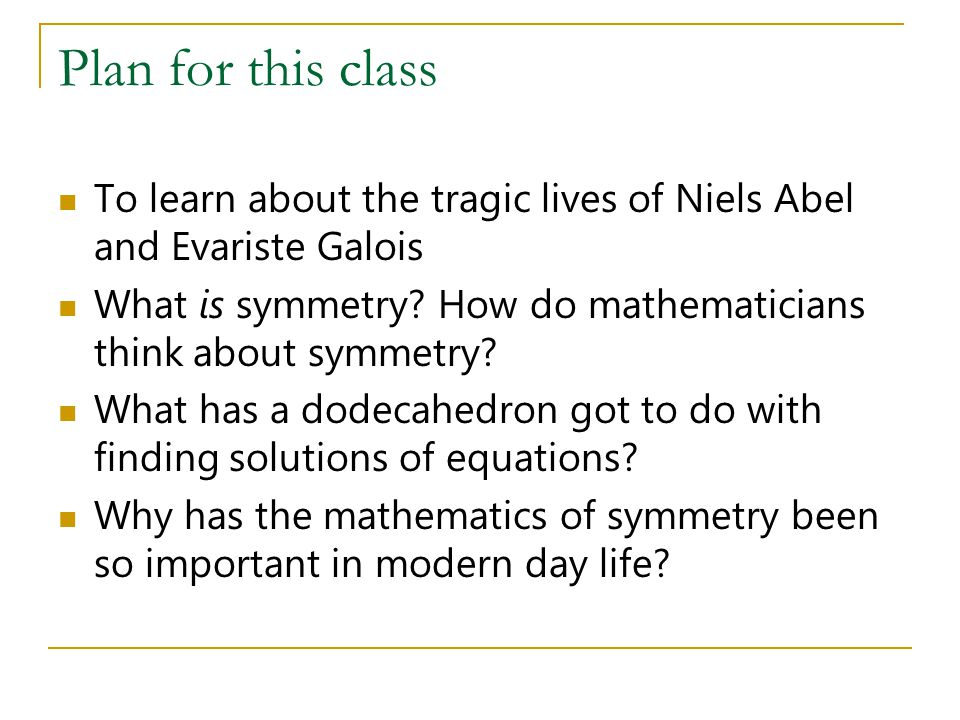 Plan for this class To learn about the tragic lives of Niels Abel and Evariste Galois. What is symmetry How do mathematicians think about symmetry