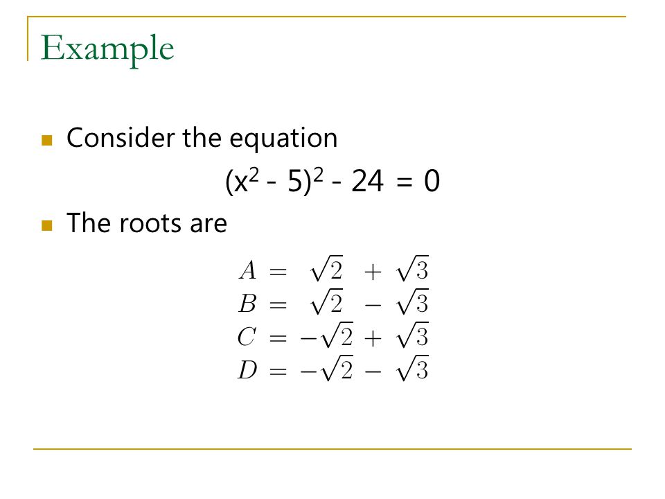 Example Consider the equation (x2 - 5)2 - 24 = 0 The roots are