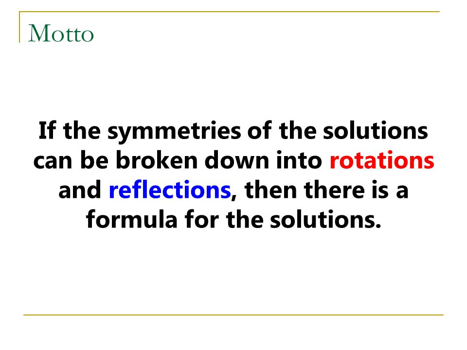 Motto If the symmetries of the solutions can be broken down into rotations and reflections, then there is a formula for the solutions.