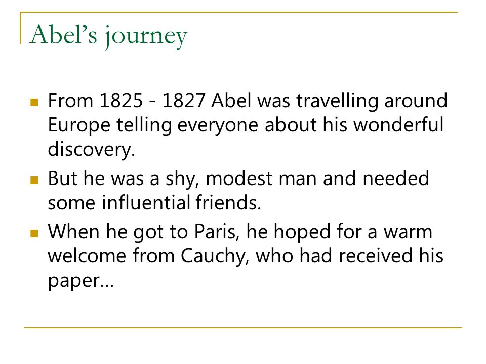 Abel's journey From 1825 - 1827 Abel was travelling around Europe telling everyone about his wonderful discovery.