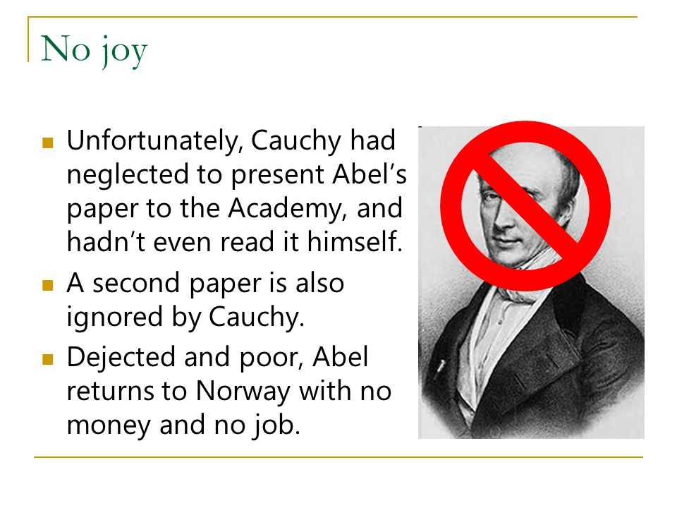 No joy Unfortunately, Cauchy had neglected to present Abel's paper to the Academy, and hadn't even read it himself.