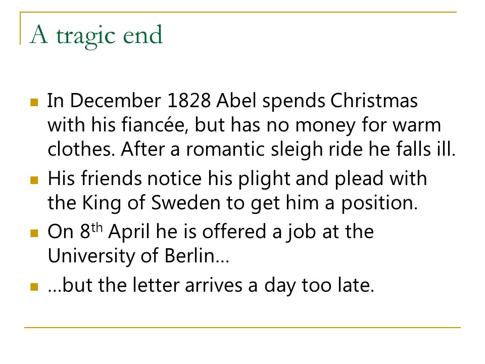 A tragic end In December 1828 Abel spends Christmas with his fiancée, but has no money for warm clothes. After a romantic sleigh ride he falls ill.