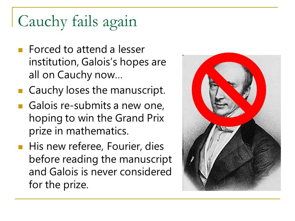 Cauchy fails again Forced to attend a lesser institution, Galois's hopes are all on Cauchy now… Cauchy loses the manuscript.