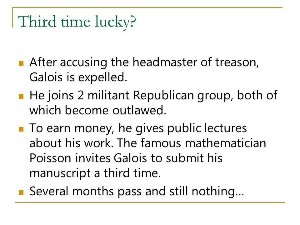 Third time lucky After accusing the headmaster of treason, Galois is expelled. He joins 2 militant Republican group, both of which become outlawed.