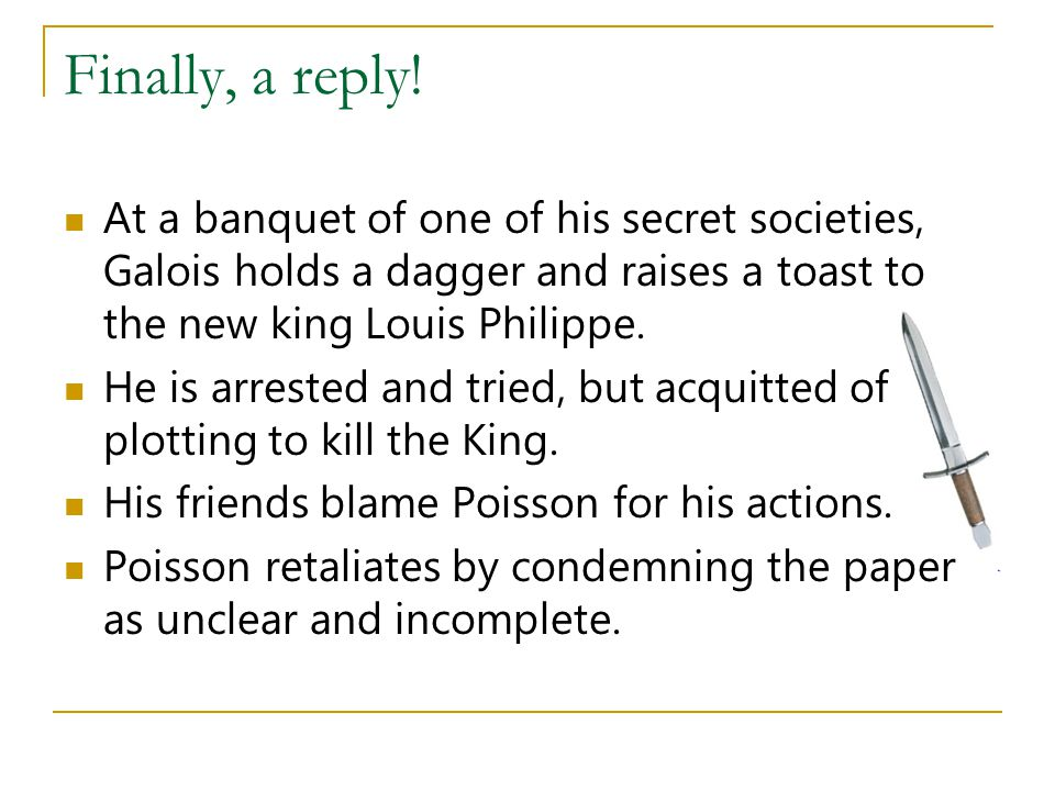 Finally, a reply! At a banquet of one of his secret societies, Galois holds a dagger and raises a toast to the new king Louis Philippe.