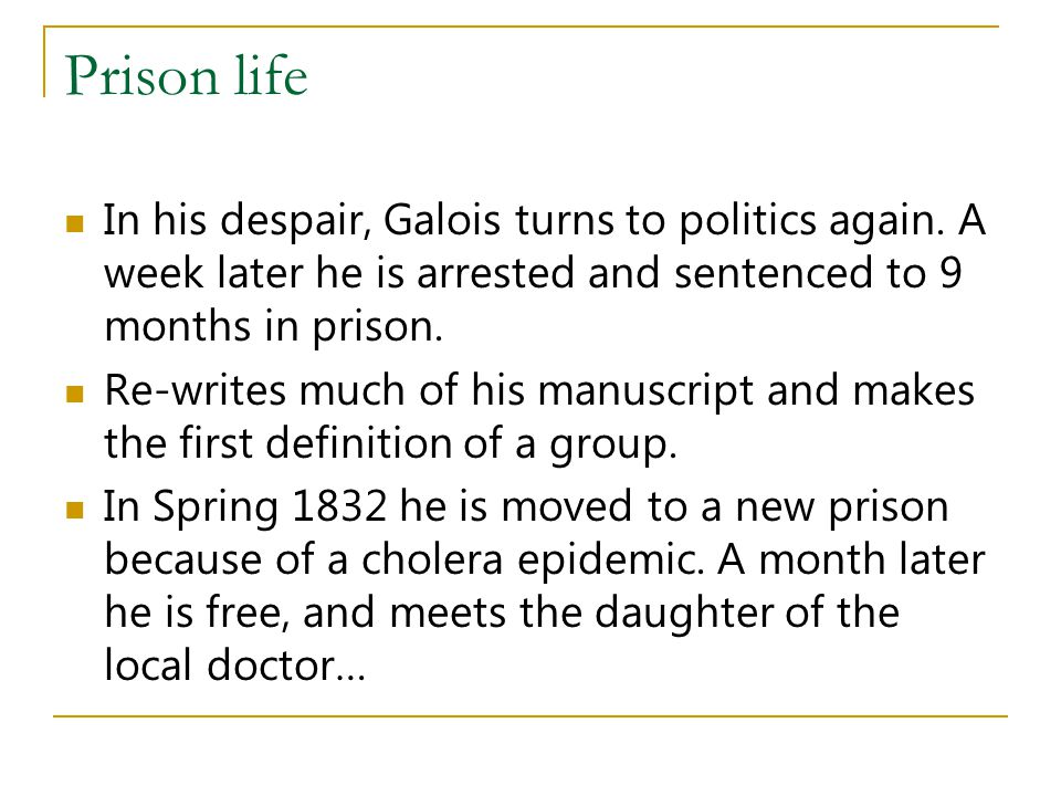 Prison life In his despair, Galois turns to politics again. A week later he is arrested and sentenced to 9 months in prison.