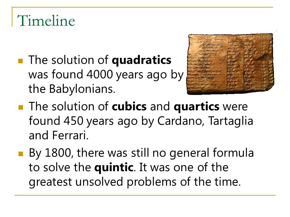 Timeline The solution of quadratics was found 4000 years ago by the Babylonians.