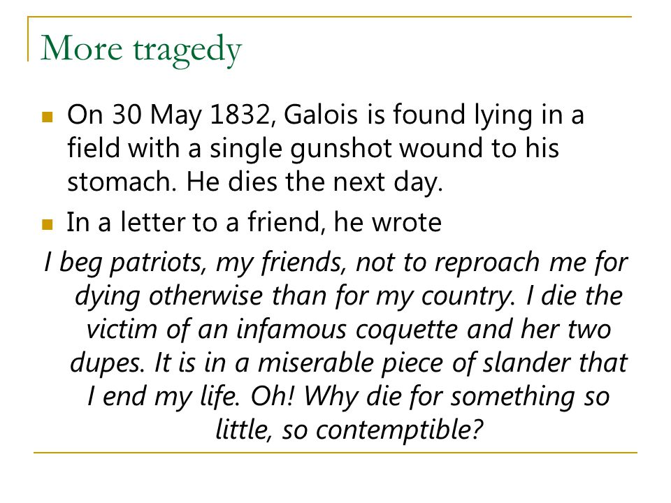 More tragedy On 30 May 1832, Galois is found lying in a field with a single gunshot wound to his stomach. He dies the next day.