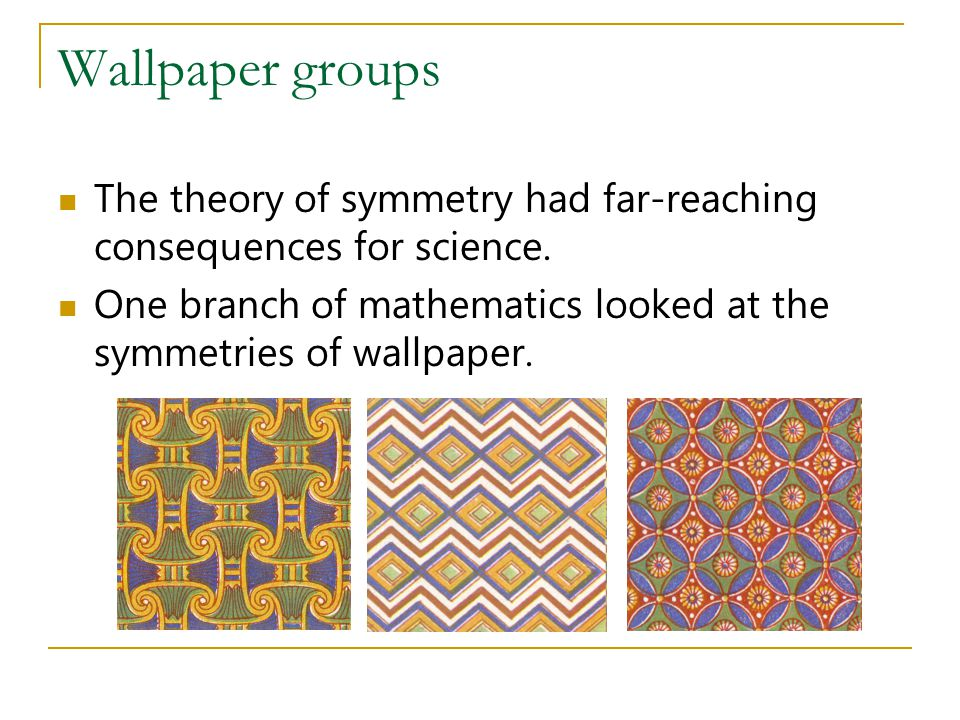 Wallpaper groups The theory of symmetry had far-reaching consequences for science.