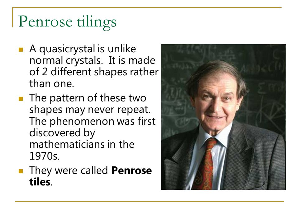 Penrose tilings A quasicrystal is unlike normal crystals. It is made of 2 different shapes rather than one.