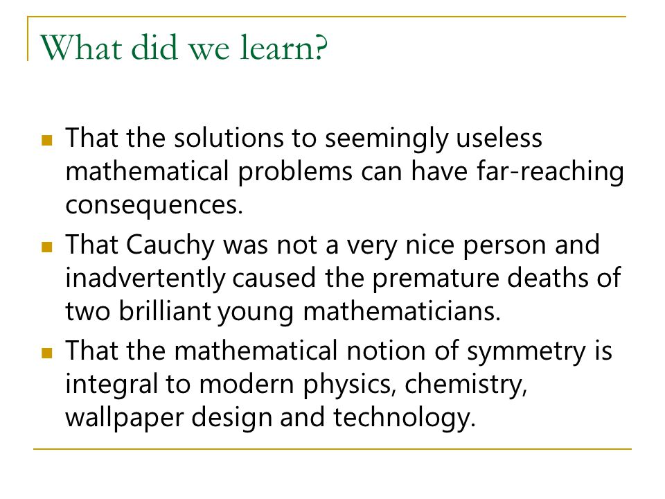 What did we learn That the solutions to seemingly useless mathematical problems can have far-reaching consequences.