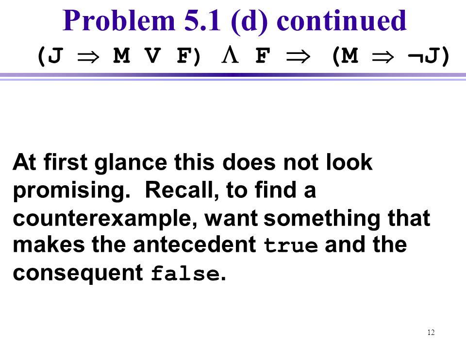 Problem 5.1 (d) continued (J  M V F)  F  (M  ¬J)