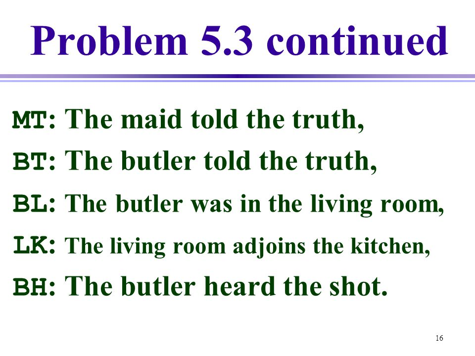 Problem 5.3 continued MT: The maid told the truth,