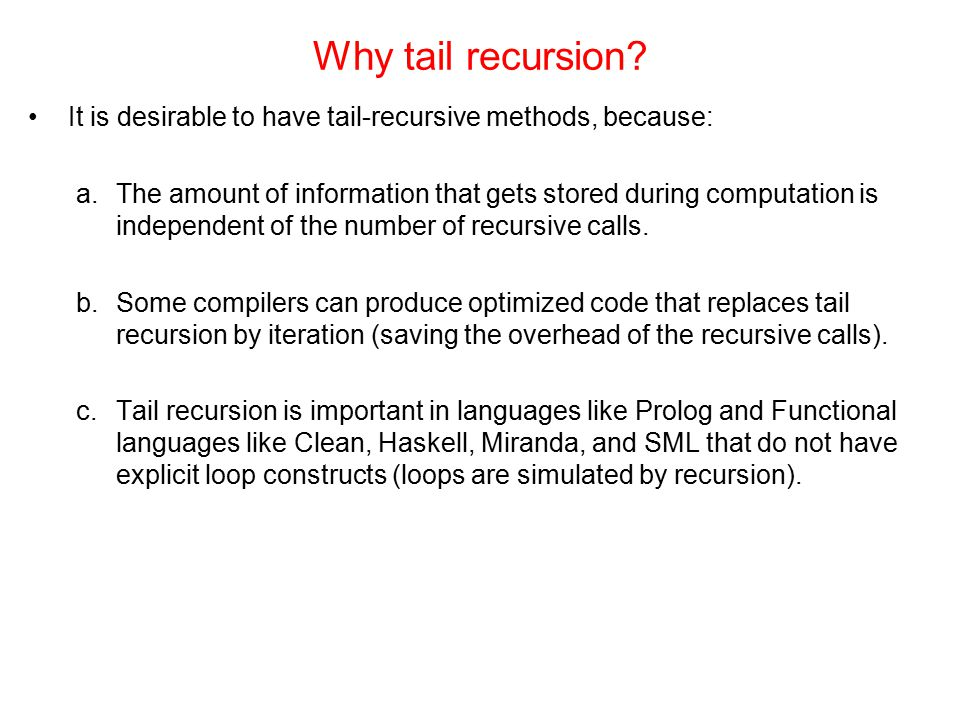Why tail recursion It is desirable to have tail-recursive methods, because: