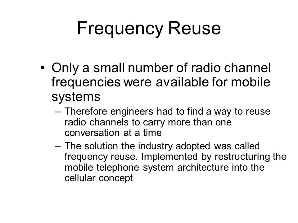 Frequency Reuse Only a small number of radio channel frequencies were available for mobile systems.