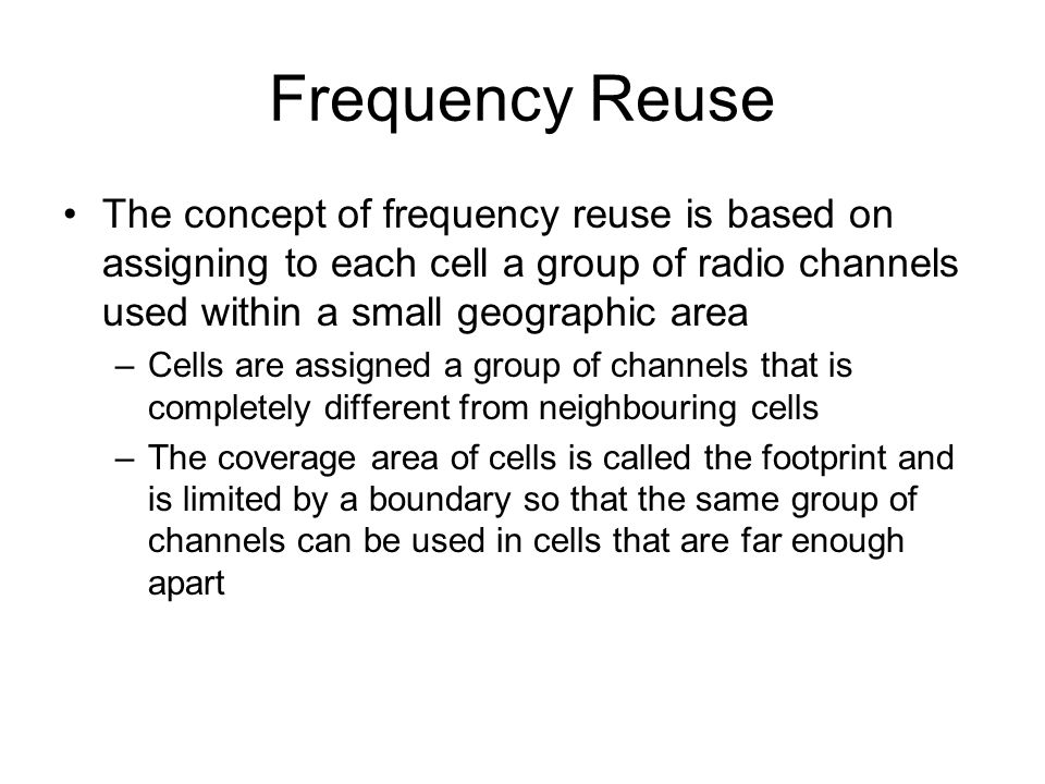 Frequency Reuse The concept of frequency reuse is based on assigning to each cell a group of radio channels used within a small geographic area.