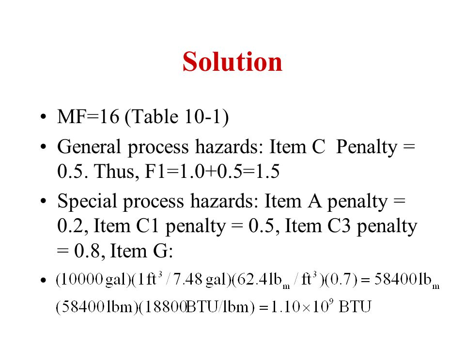 Solution MF=16 (Table 10-1) General process hazards: Item C Penalty = 0.5. Thus, F1=1.0+0.5=1.5.