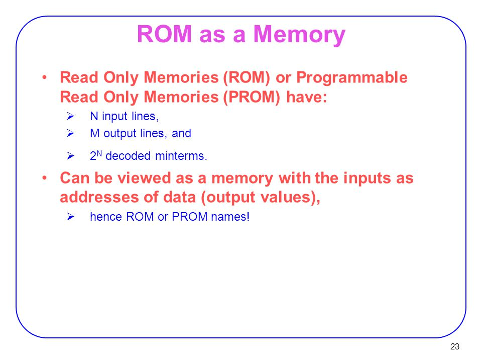 ROM as a Memory Read Only Memories (ROM) or Programmable Read Only Memories (PROM) have: N input lines,