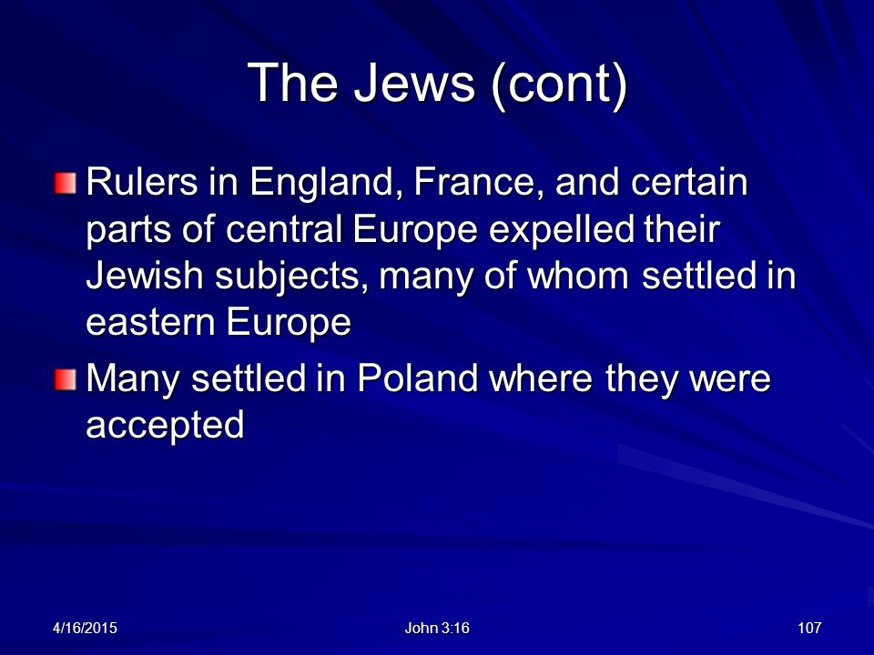 The Jews (cont) Rulers in England, France, and certain parts of central Europe expelled their Jewish subjects, many of whom settled in eastern Europe.