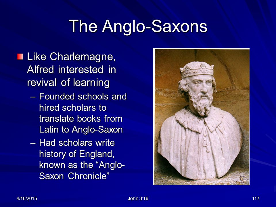 The Anglo-Saxons Like Charlemagne, Alfred interested in revival of learning.