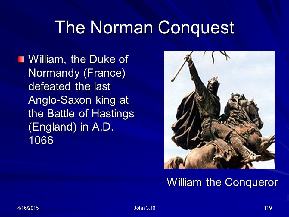 The Norman Conquest William, the Duke of Normandy (France) defeated the last Anglo-Saxon king at the Battle of Hastings (England) in A.D. 1066.