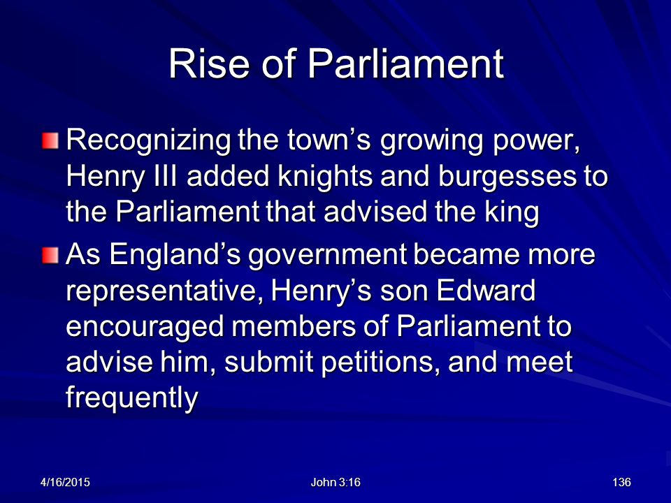 Rise of Parliament Recognizing the town's growing power, Henry III added knights and burgesses to the Parliament that advised the king.