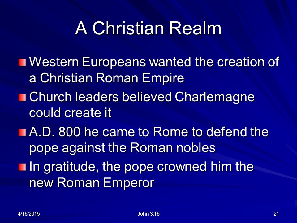 A Christian Realm Western Europeans wanted the creation of a Christian Roman Empire. Church leaders believed Charlemagne could create it.