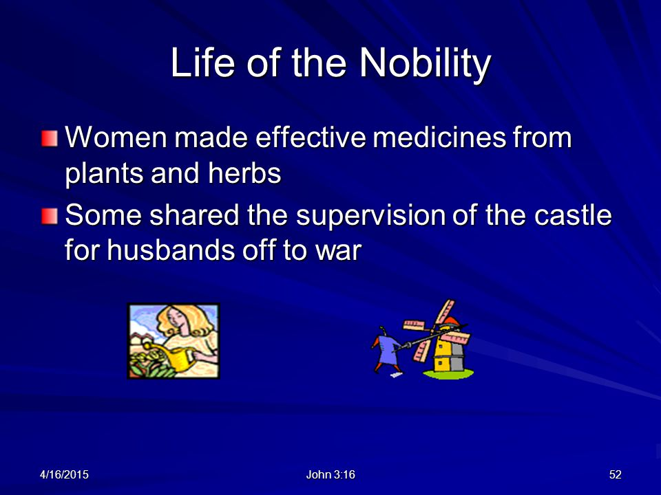 Life of the Nobility Women made effective medicines from plants and herbs. Some shared the supervision of the castle for husbands off to war.
