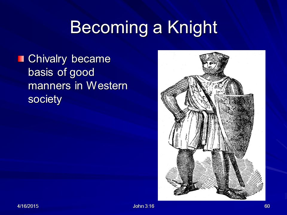 Becoming a Knight Chivalry became basis of good manners in Western society 4/11/2017 John 3:16