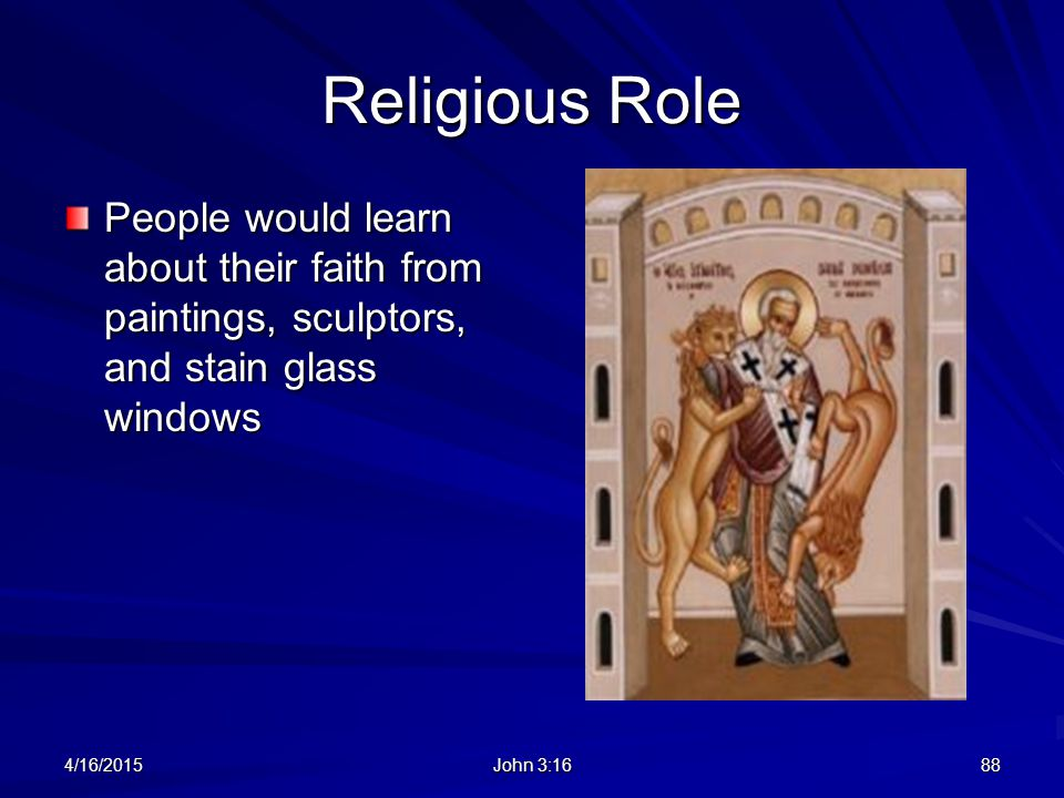 Religious Role People would learn about their faith from paintings, sculptors, and stain glass windows.